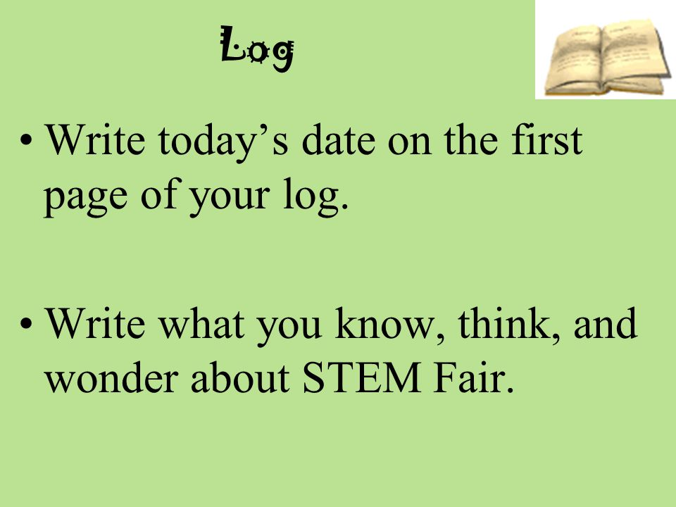 Log Write today's date on the first page of your log.