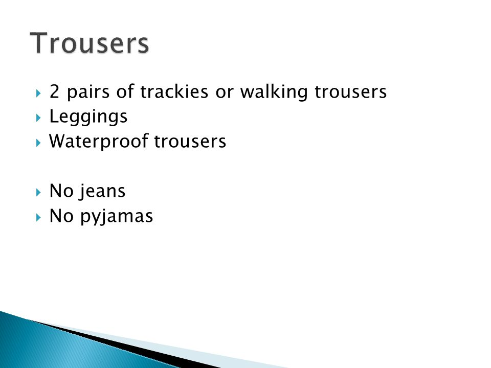  2 pairs of trackies or walking trousers  Leggings  Waterproof trousers  No jeans  No pyjamas