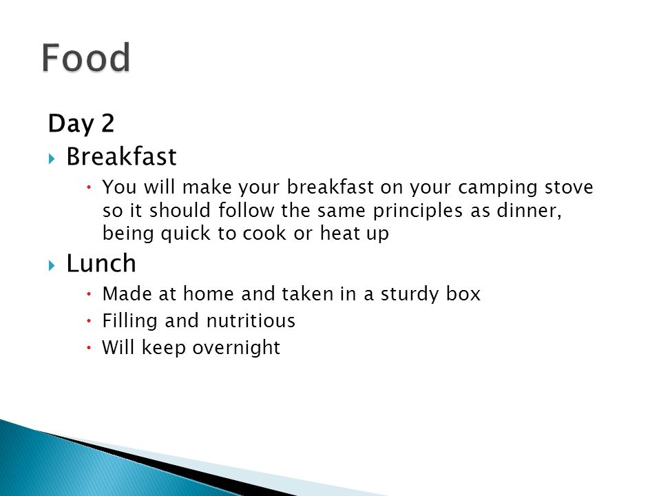 Day 2  Breakfast  You will make your breakfast on your camping stove so it should follow the same principles as dinner, being quick to cook or heat up  Lunch  Made at home and taken in a sturdy box  Filling and nutritious  Will keep overnight