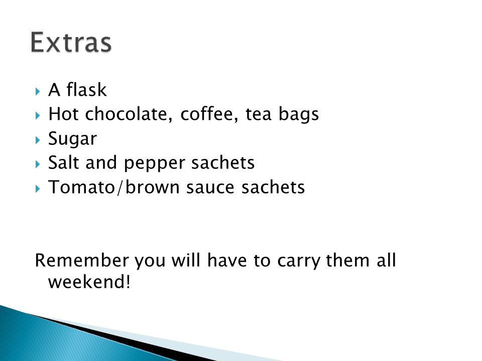  A flask  Hot chocolate, coffee, tea bags  Sugar  Salt and pepper sachets  Tomato/brown sauce sachets Remember you will have to carry them all weekend!