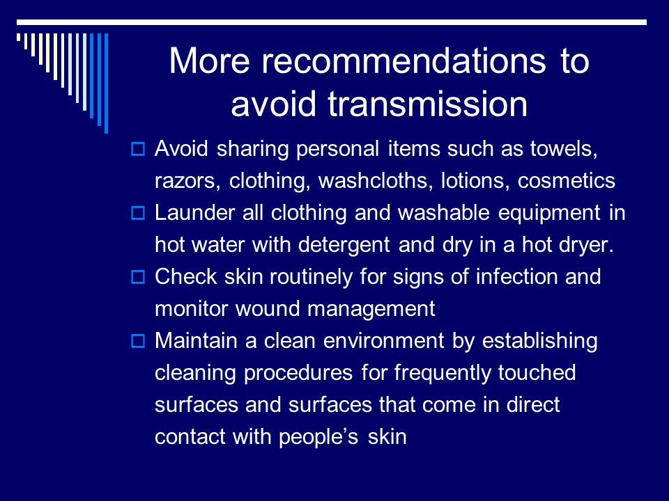 More recommendations to avoid transmission  Avoid sharing personal items such as towels, razors, clothing, washcloths, lotions, cosmetics  Launder all clothing and washable equipment in hot water with detergent and dry in a hot dryer.