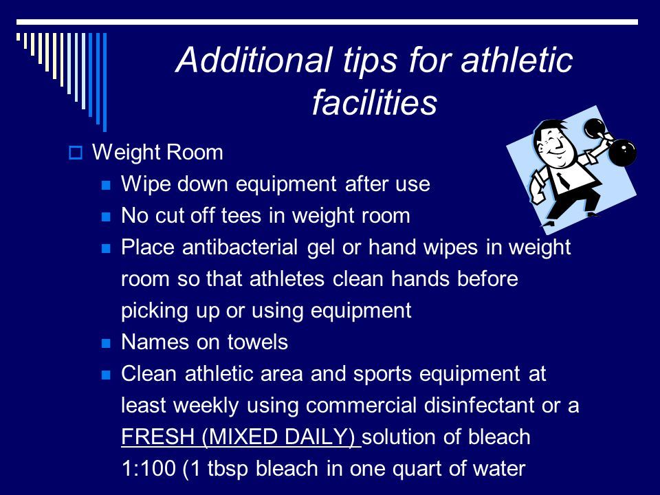 Additional tips for athletic facilities  Weight Room Wipe down equipment after use No cut off tees in weight room Place antibacterial gel or hand wipes in weight room so that athletes clean hands before picking up or using equipment Names on towels Clean athletic area and sports equipment at least weekly using commercial disinfectant or a FRESH (MIXED DAILY) solution of bleach 1:100 (1 tbsp bleach in one quart of water