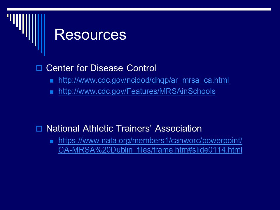 Resources  Center for Disease Control http://www.cdc.gov/ncidod/dhqp/ar_mrsa_ca.html http://www.cdc.gov/Features/MRSAinSchools  National Athletic Trainers' Association https://www.nata.org/members1/canworc/powerpoint/ CA-MRSA%20Dublin_files/frame.htm#slide0114.html https://www.nata.org/members1/canworc/powerpoint/ CA-MRSA%20Dublin_files/frame.htm#slide0114.html