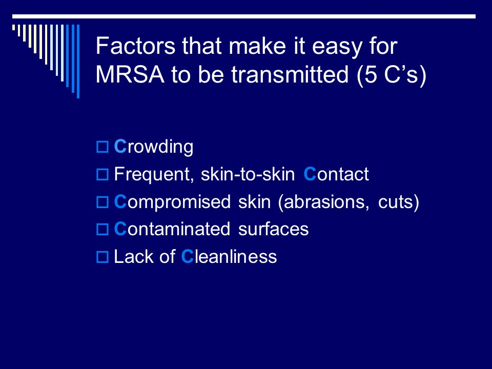 Factors that make it easy for MRSA to be transmitted (5 C's)  Crowding  Frequent, skin-to-skin Contact  Compromised skin (abrasions, cuts)  Contaminated surfaces  Lack of Cleanliness