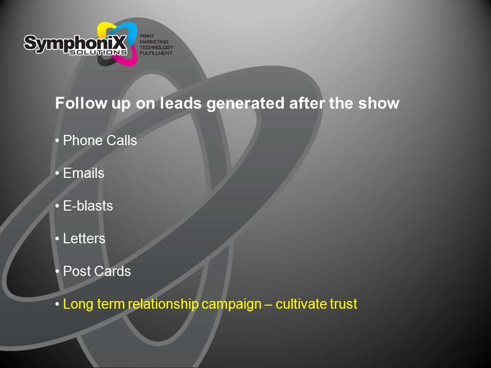 Follow up on leads generated after the show Phone Calls Emails E-blasts Letters Post Cards Long term relationship campaign – cultivate trust