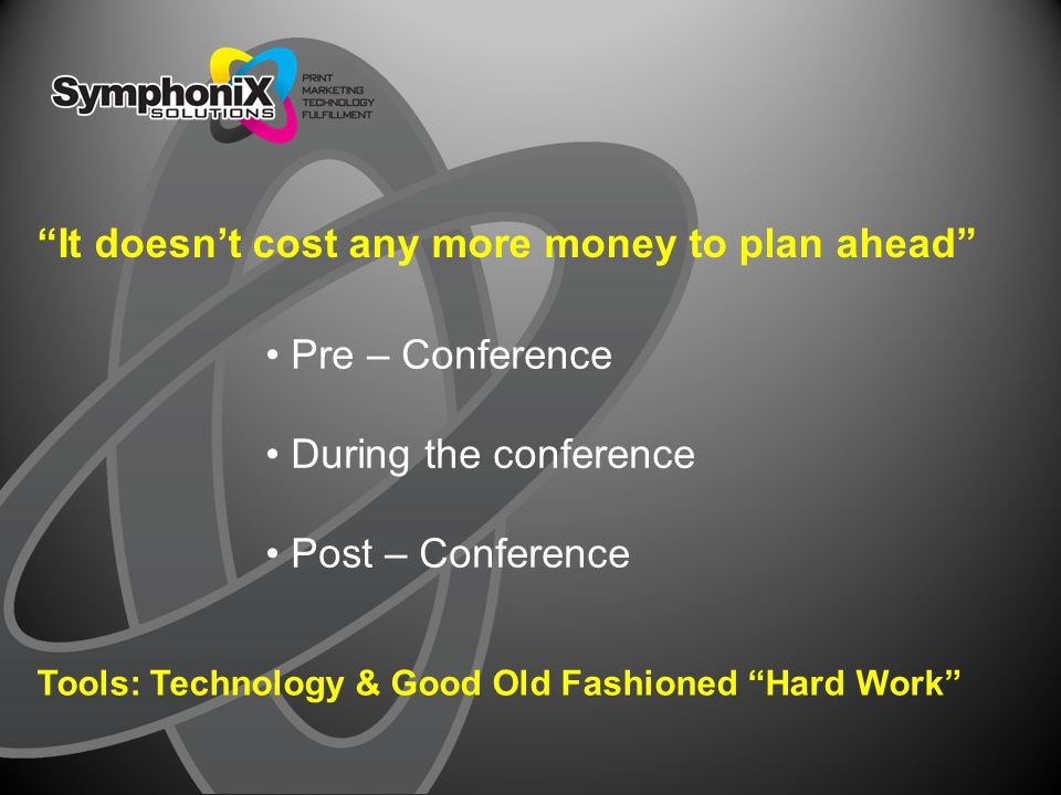"Pre – Conference During the conference Post – Conference ""It doesn't cost any more money to plan ahead"" Tools: Technology & Good Old Fashioned ""Hard W"