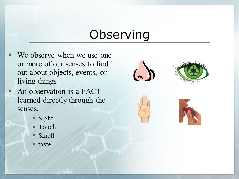 Observing  We observe when we use one or more of our senses to find out about objects, events, or living things  An observation is a FACT learned directly through the senses.