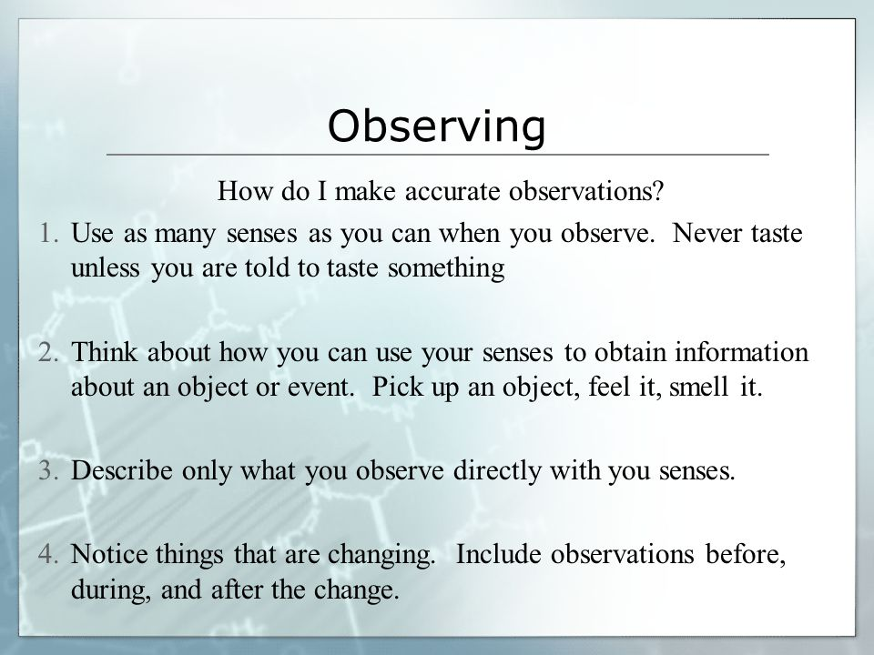 Observing  We observe when we use one or more of our senses to find out about objects, events, or living things  An observation is a FACT learned di