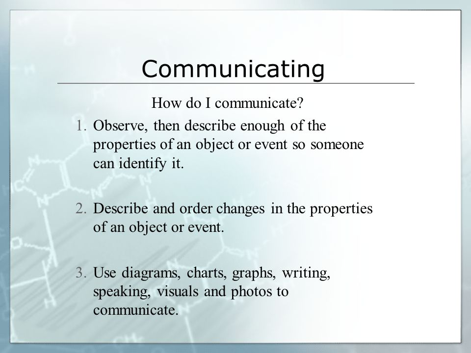 Communicating We communicate when we give or receive information. Precise language is needed for describing an observation, reporting a measurement, o