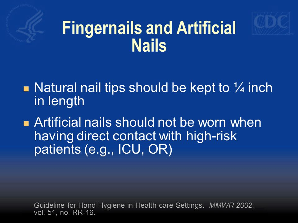 Fingernails and Artificial Nails Natural nail tips should be kept to ¼ inch in length Artificial nails should not be worn when having direct contact with high-risk patients (e.g., ICU, OR) Guideline for Hand Hygiene in Health-care Settings.