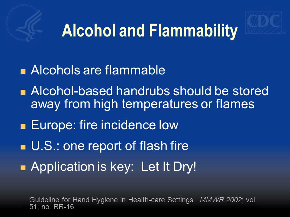 Alcohol and Flammability Alcohols are flammable Alcohol-based handrubs should be stored away from high temperatures or flames Europe: fire incidence low U.S.: one report of flash fire Application is key: Let It Dry.