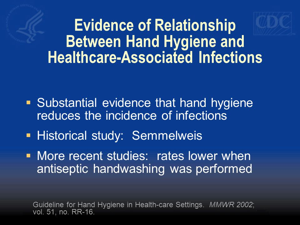 Evidence of Relationship Between Hand Hygiene and Healthcare-Associated Infections  Substantial evidence that hand hygiene reduces the incidence of infections  Historical study: Semmelweis  More recent studies: rates lower when antiseptic handwashing was performed Guideline for Hand Hygiene in Health-care Settings.