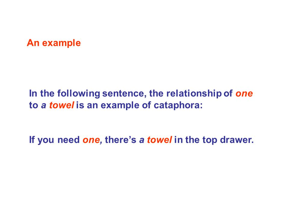 In the following sentence, the relationship of one to a towel is an example of cataphora: If you need one, there's a towel in the top drawer.