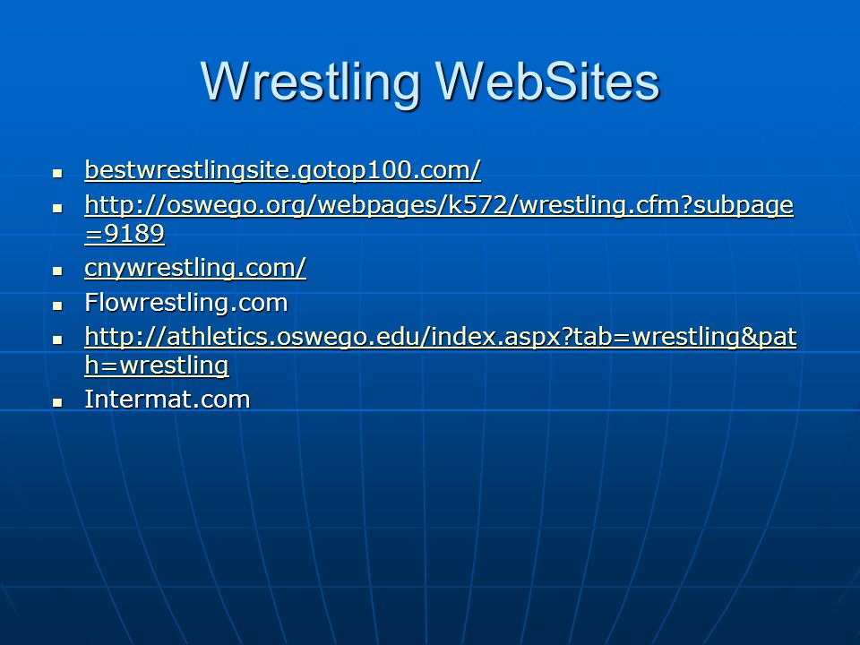 Wrestling WebSites bestwrestlingsite.gotop100.com/ bestwrestlingsite.gotop100.com/ bestwrestlingsite.gotop100.com/ http://oswego.org/webpages/k572/wrestling.cfm subpage =9189 http://oswego.org/webpages/k572/wrestling.cfm subpage =9189 http://oswego.org/webpages/k572/wrestling.cfm subpage =9189 http://oswego.org/webpages/k572/wrestling.cfm subpage =9189 cnywrestling.com/ cnywrestling.com/ cnywrestling.com/ Flowrestling.com Flowrestling.com http://athletics.oswego.edu/index.aspx tab=wrestling&pat h=wrestling http://athletics.oswego.edu/index.aspx tab=wrestling&pat h=wrestling http://athletics.oswego.edu/index.aspx tab=wrestling&pat h=wrestling http://athletics.oswego.edu/index.aspx tab=wrestling&pat h=wrestling Intermat.com Intermat.com