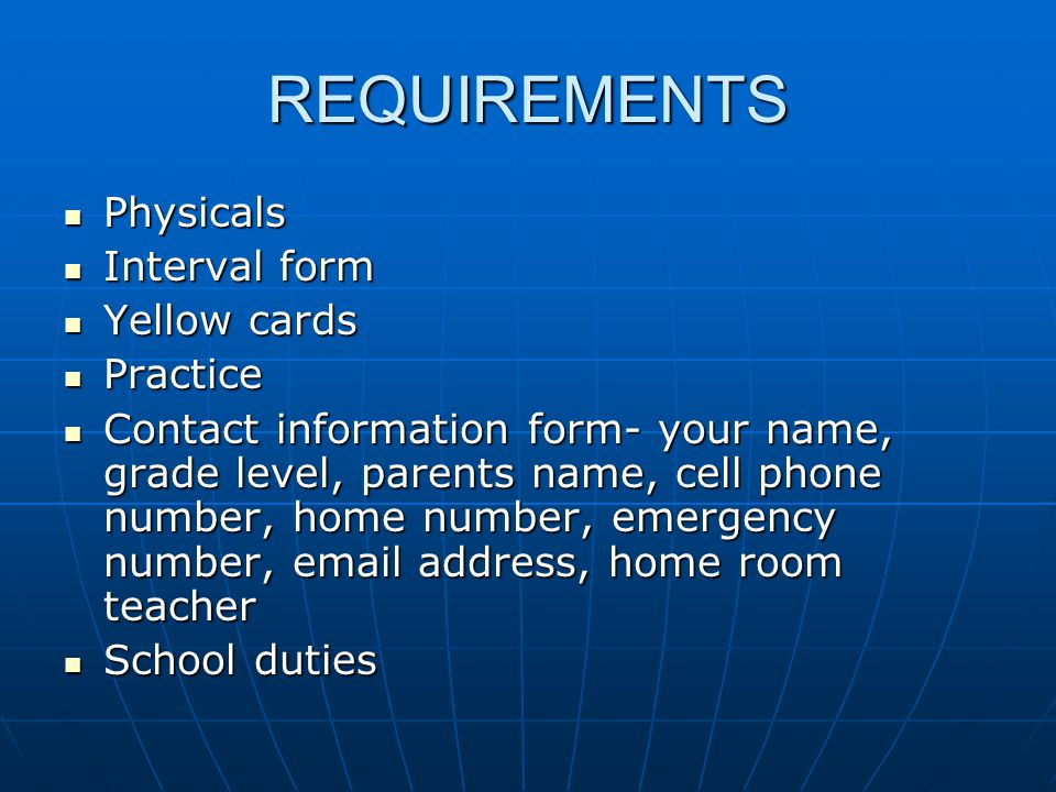 REQUIREMENTS Physicals Physicals Interval form Interval form Yellow cards Yellow cards Practice Practice Contact information form- your name, grade level, parents name, cell phone number, home number, emergency number, email address, home room teacher Contact information form- your name, grade level, parents name, cell phone number, home number, emergency number, email address, home room teacher School duties School duties