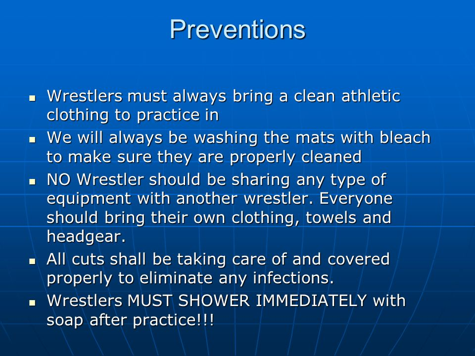 Preventions Wrestlers must always bring a clean athletic clothing to practice in Wrestlers must always bring a clean athletic clothing to practice in We will always be washing the mats with bleach to make sure they are properly cleaned We will always be washing the mats with bleach to make sure they are properly cleaned NO Wrestler should be sharing any type of equipment with another wrestler.