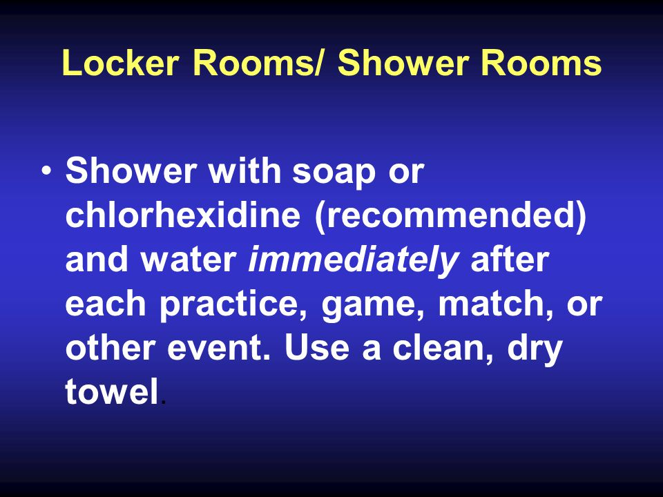 Locker Rooms/ Shower Rooms Shower with soap or chlorhexidine (recommended) and water immediately after each practice, game, match, or other event.