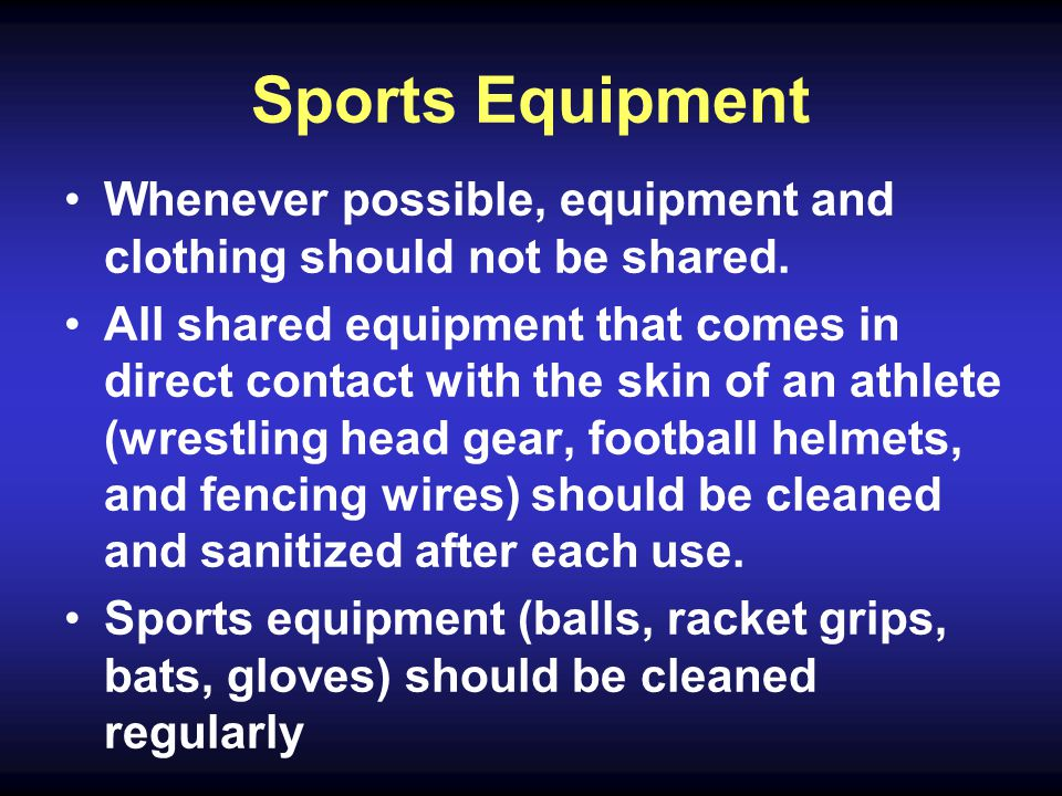 Sports Equipment Whenever possible, equipment and clothing should not be shared.