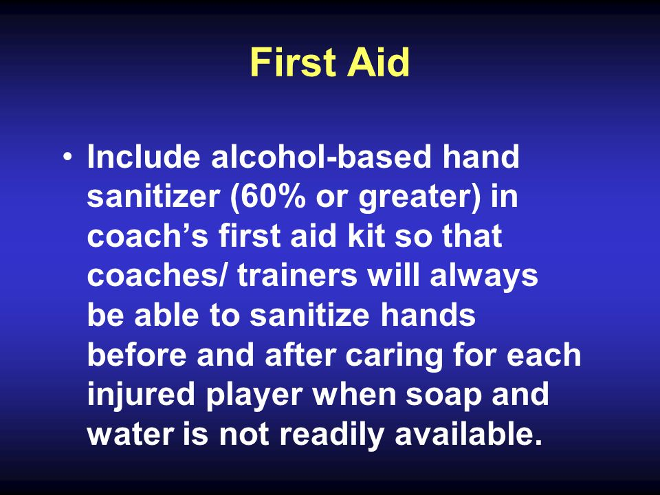 First Aid Include alcohol-based hand sanitizer (60% or greater) in coach's first aid kit so that coaches/ trainers will always be able to sanitize hands before and after caring for each injured player when soap and water is not readily available.