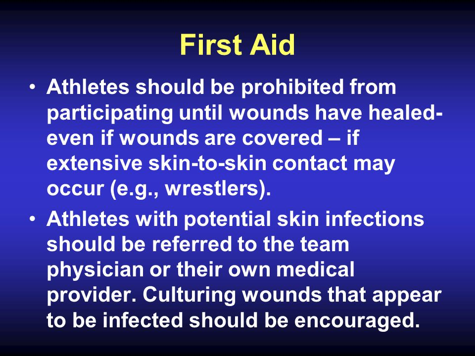 First Aid Athletes should be prohibited from participating until wounds have healed- even if wounds are covered – if extensive skin-to-skin contact may occur (e.g., wrestlers).