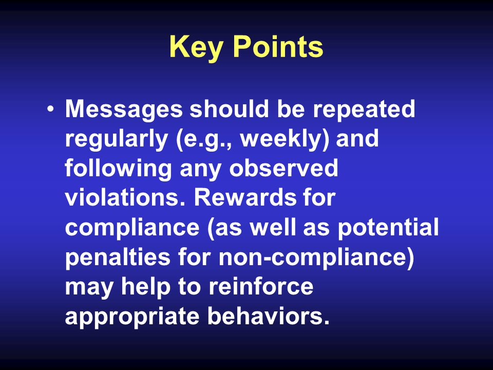 Key Points Messages should be repeated regularly (e.g., weekly) and following any observed violations.