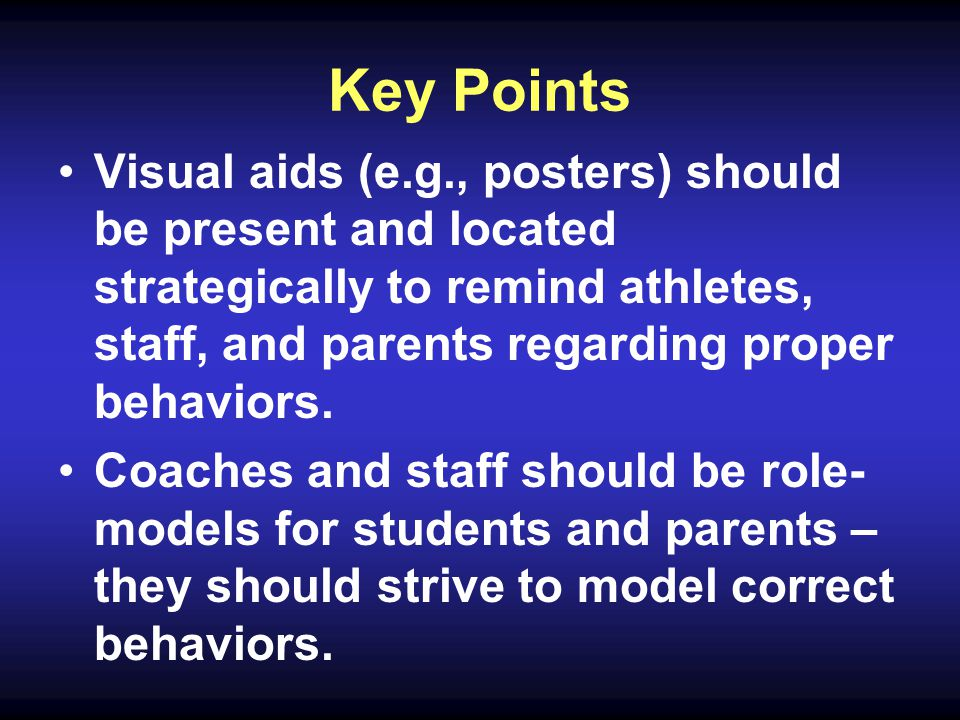 Key Points Visual aids (e.g., posters) should be present and located strategically to remind athletes, staff, and parents regarding proper behaviors.