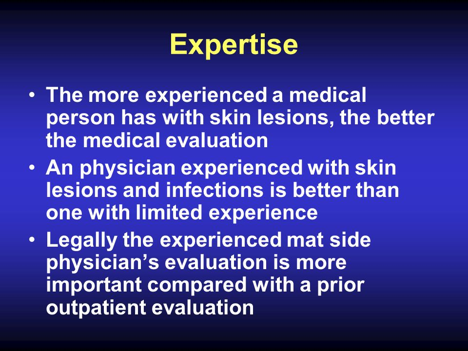 Expertise The more experienced a medical person has with skin lesions, the better the medical evaluation An physician experienced with skin lesions and infections is better than one with limited experience Legally the experienced mat side physician's evaluation is more important compared with a prior outpatient evaluation