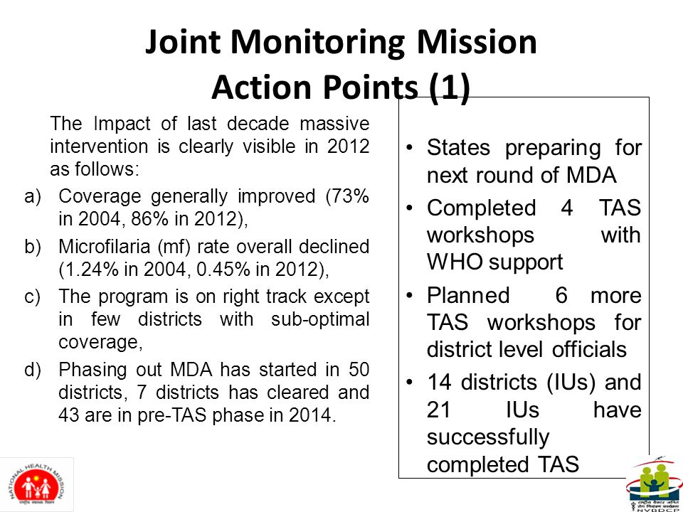 Joint Monitoring Mission Action Points (1) The Impact of last decade massive intervention is clearly visible in 2012 as follows: a)Coverage generally improved (73% in 2004, 86% in 2012), b)Microfilaria (mf) rate overall declined (1.24% in 2004, 0.45% in 2012), c)The program is on right track except in few districts with sub-optimal coverage, d)Phasing out MDA has started in 50 districts, 7 districts has cleared and 43 are in pre-TAS phase in 2014.