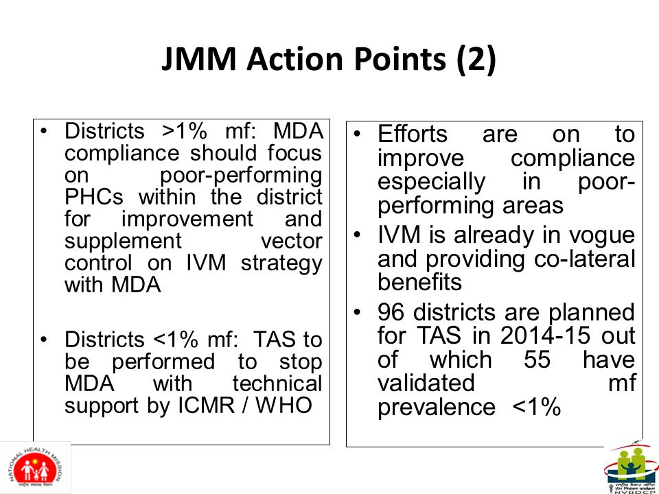 JMM Action Points (2) Districts >1% mf: MDA compliance should focus on poor-performing PHCs within the district for improvement and supplement vector control on IVM strategy with MDA Districts <1% mf: TAS to be performed to stop MDA with technical support by ICMR / WHO Efforts are on to improve compliance especially in poor- performing areas IVM is already in vogue and providing co-lateral benefits 96 districts are planned for TAS in 2014-15 out of which 55 have validated mf prevalence <1%