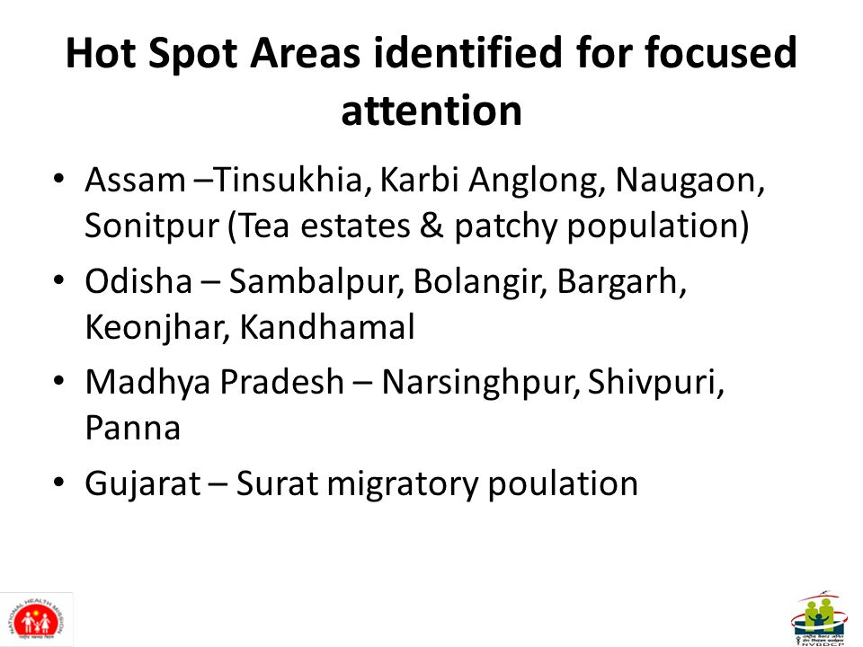 Hot Spot Areas identified for focused attention Assam –Tinsukhia, Karbi Anglong, Naugaon, Sonitpur (Tea estates & patchy population) Odisha – Sambalpur, Bolangir, Bargarh, Keonjhar, Kandhamal Madhya Pradesh – Narsinghpur, Shivpuri, Panna Gujarat – Surat migratory poulation