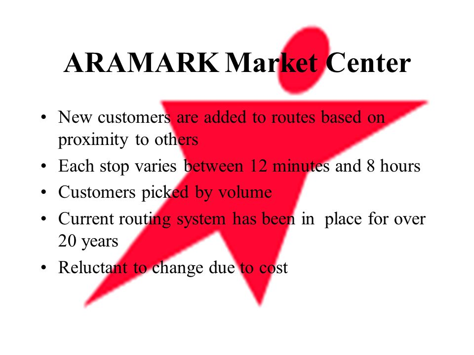 ARAMARK Market Center New customers are added to routes based on proximity to others Each stop varies between 12 minutes and 8 hours Customers picked