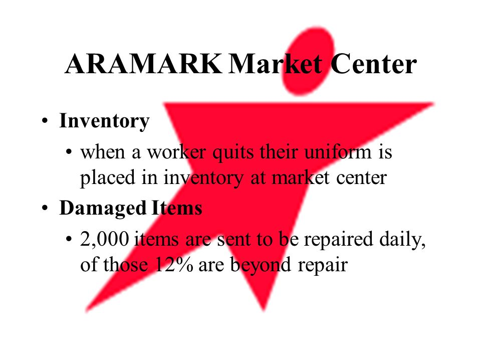 ARAMARK Market Center Inventory when a worker quits their uniform is placed in inventory at market center Damaged Items 2,000 items are sent to be repaired daily, of those 12% are beyond repair