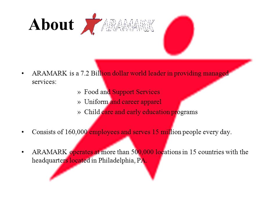 About ARAMARK is a 7.2 Billion dollar world leader in providing managed services: »Food and Support Services »Uniform and career apparel »Child care and early education programs Consists of 160,000 employees and serves 15 million people every day.