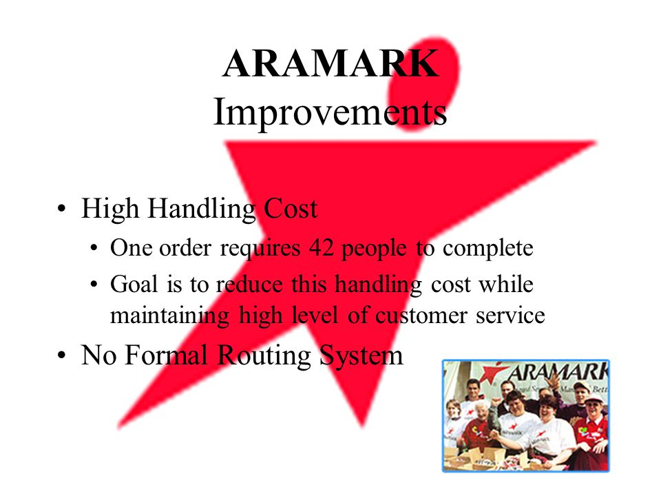 ARAMARK Improvements High Handling Cost One order requires 42 people to complete Goal is to reduce this handling cost while maintaining high level of