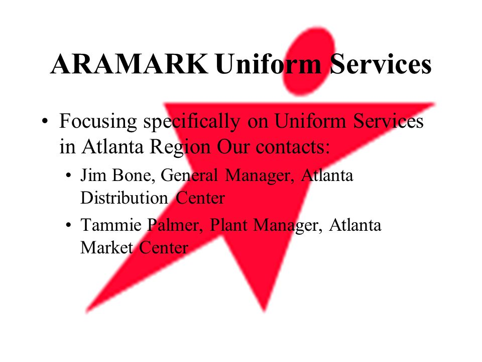 ARAMARK Uniform Services Focusing specifically on Uniform Services in Atlanta Region Our contacts: Jim Bone, General Manager, Atlanta Distribution Center Tammie Palmer, Plant Manager, Atlanta Market Center