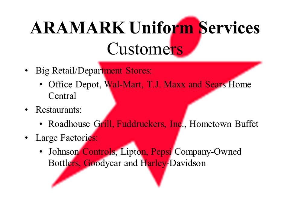 ARAMARK Uniform Services Customers Big Retail/Department Stores: Office Depot, Wal-Mart, T.J. Maxx and Sears Home Central Restaurants: Roadhouse Grill