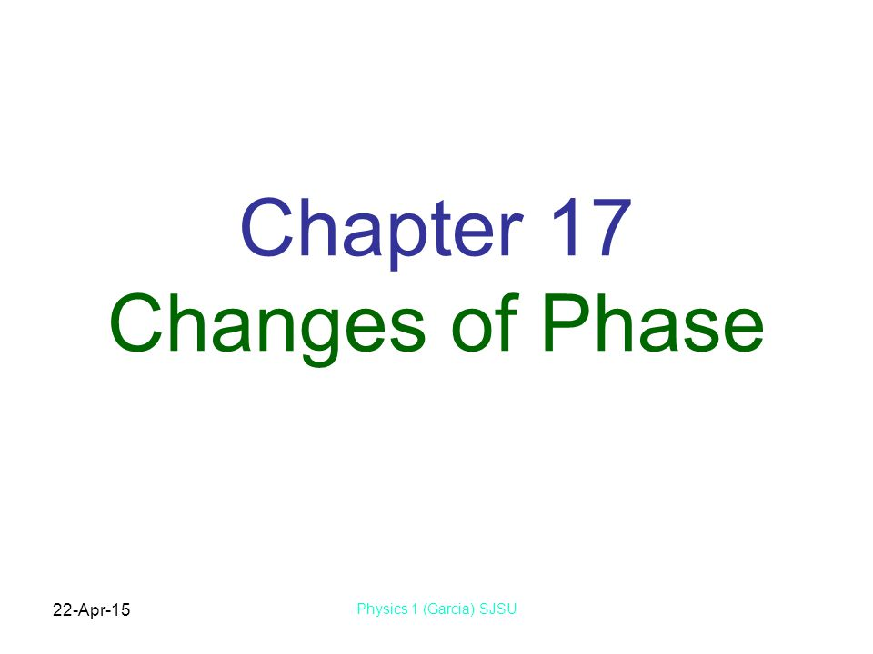 22-Apr-15 Physics 1 (Garcia) SJSU Chapter 17 Changes of Phase