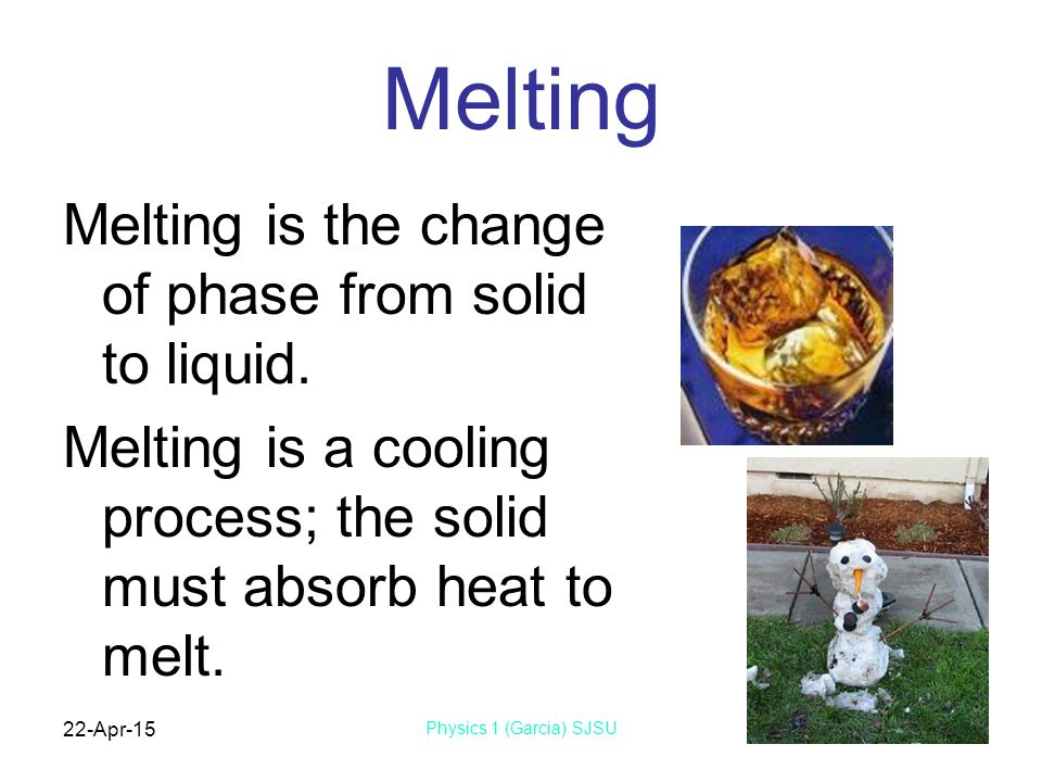 22-Apr-15 Physics 1 (Garcia) SJSU Melting Melting is the change of phase from solid to liquid.