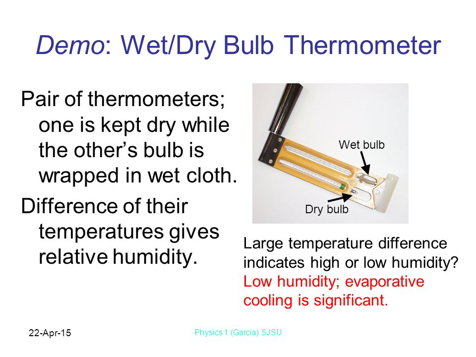 22-Apr-15 Physics 1 (Garcia) SJSU Demo: Wet/Dry Bulb Thermometer Pair of thermometers; one is kept dry while the other's bulb is wrapped in wet cloth.