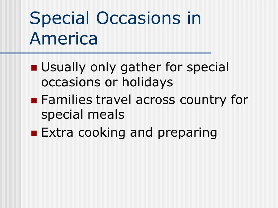 Special Occasions in America Usually only gather for special occasions or holidays Families travel across country for special meals Extra cooking and