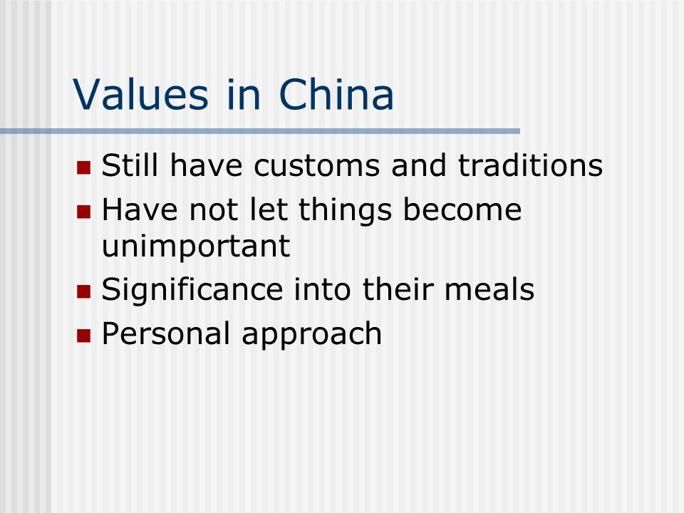 Values in China Still have customs and traditions Have not let things become unimportant Significance into their meals Personal approach