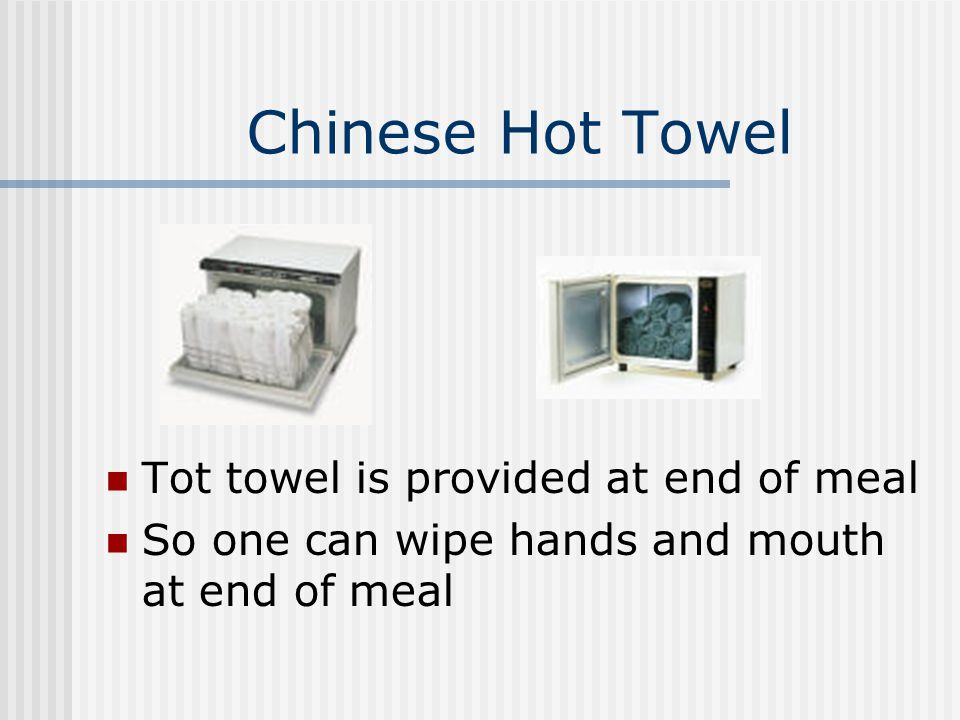 Chinese Hot Towel Tot towel is provided at end of meal So one can wipe hands and mouth at end of meal