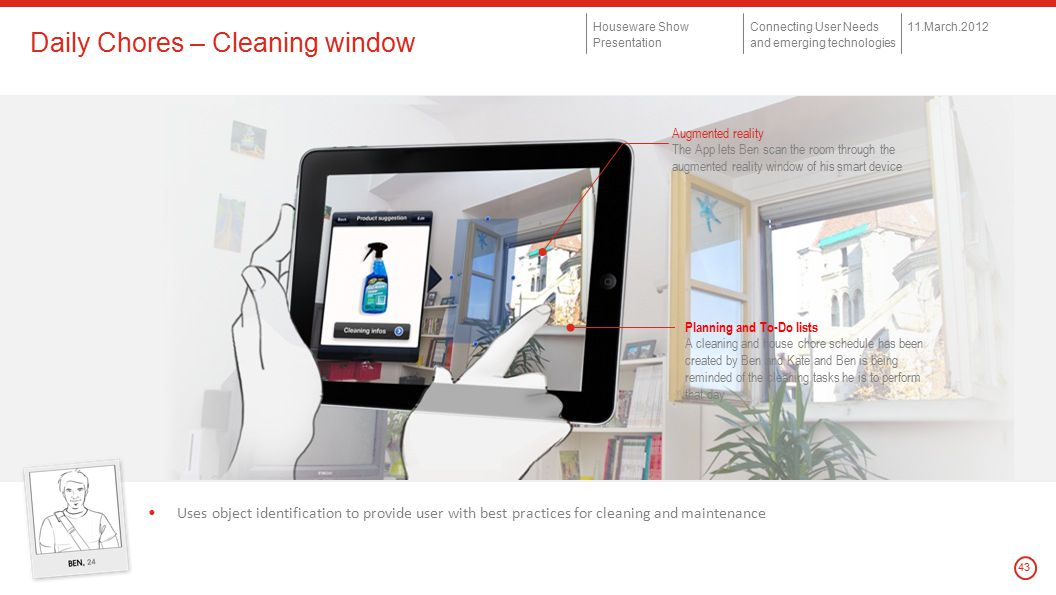 © Copyright 2012 Houseware Show Presentation Connecting User Needs and emerging technologies 11.March.2012 43 Daily Chores – Cleaning window Uses object identification to provide user with best practices for cleaning and maintenance Augmented reality The App lets Ben scan the room through the augmented reality window of his smart device Planning and To-Do lists A cleaning and house chore schedule has been created by Ben and Kate and Ben is being reminded of the cleaning tasks he is to perform that day
