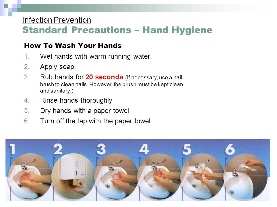 How To Wash Your Hands 1.Wet hands with warm running water. 2.Apply soap. 3.Rub hands for 20 seconds (If necessary, use a nail brush to clean nails. H