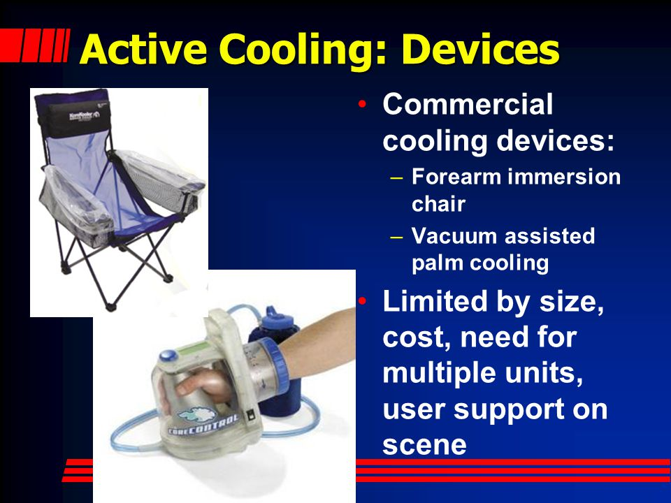 Active Cooling: Cold Drinks Cold Drinks –Serves dual purpose of hydration and cooling Ability to cool may be limited on scene –Drinks usually stored warm - must be cooled or only benefit is hydration