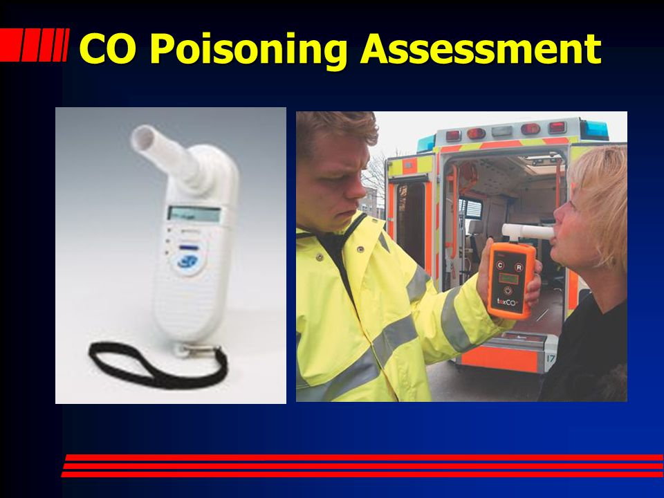 CO Assessment Carbon monoxide is present at all fires and a leading cause of death NFPA suggests any member exposed to CO or with CO s/s be assessed for CO poisoning Exhaled CO meter or pulse CO- Oximeter are two detection devices