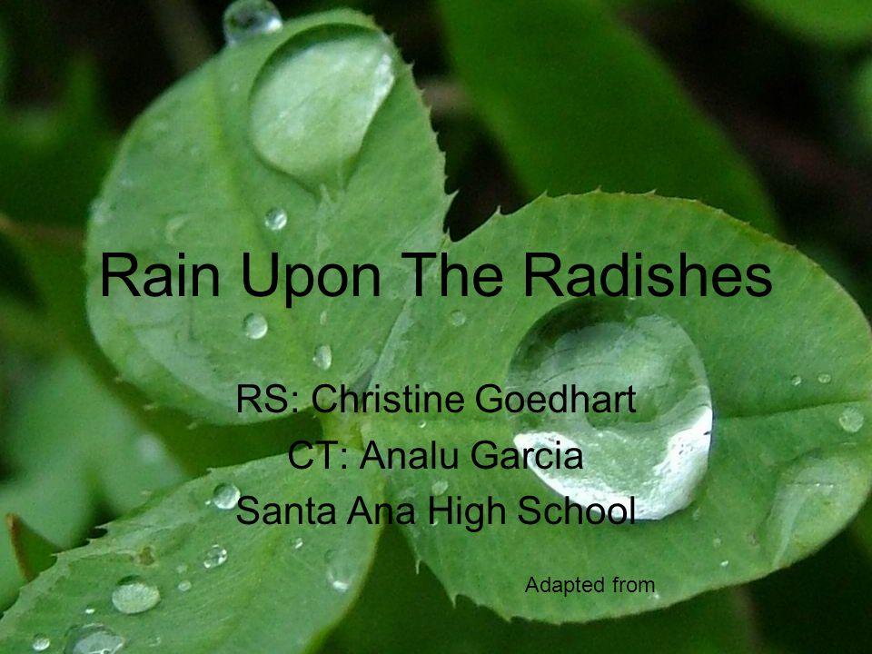 Rain Upon The Radishes RS: Christine Goedhart CT: Analu Garcia Santa Ana High School Adapted from