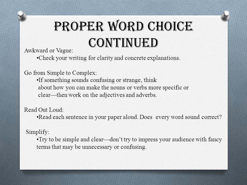 Proper Word Choice Continued Awkward or Vague: Check your writing for clarity and concrete explanations. Go from Simple to Complex: If something sound