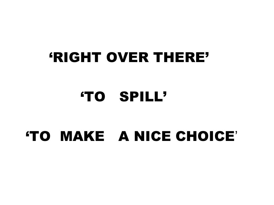 'RIGHT OVER THERE' 'TO SPILL' 'TO MAKE A NICE CHOICE '