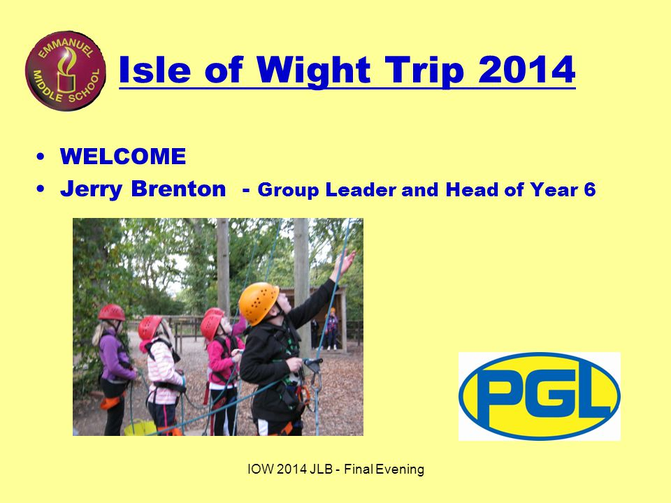IOW 2014 JLB - Final Evening Isle of Wight Trip 2014 WELCOME Jerry Brenton - Group Leader and Head of Year 6